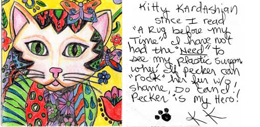 "peckkard.jpg Kitty Kardashian - Since I read ""A Rug Before My Time"" I have not had the ""need"" to see my plastic surgeon. Why? If Pecker can ""rock"" her fur w/o shame, so can I! Pecker is my hero! [pawprint signature] KK"